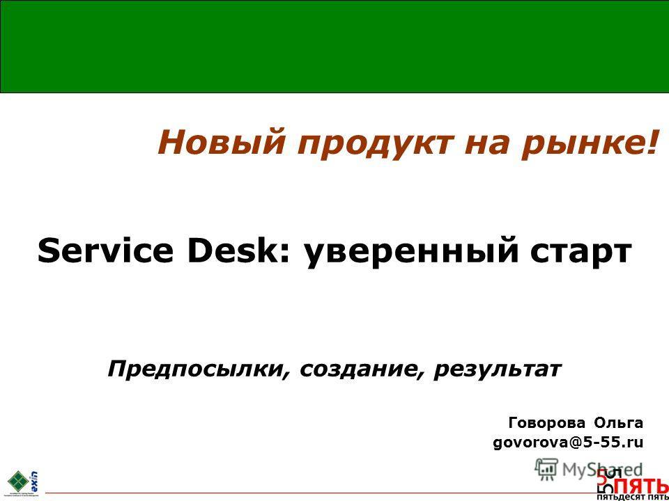 Service Desk: уверенный старт Предпосылки, создание, результат Говорова Ольга govorova@5-55.ru Новый продукт на рынке!