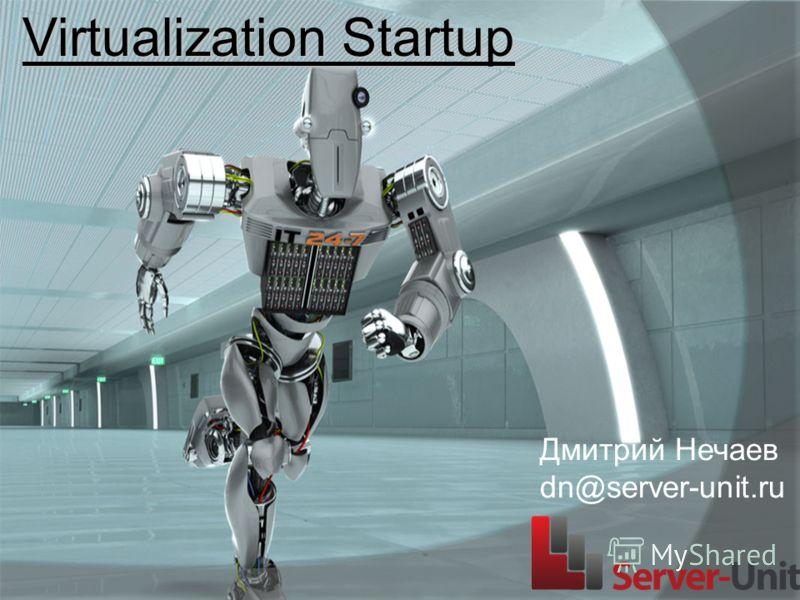Virtualization Startup Дмитрий Нечаев dn@server-unit.ru