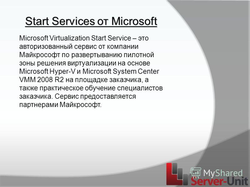 Start Services от Microsoft Microsoft Virtualization Start Service – это авторизованный сервис от компании Майкрософт по развертыванию пилотной зоны решения виртуализации на основе Microsoft Hyper-V и Microsoft System Center VMM 2008 R2 на площадке з