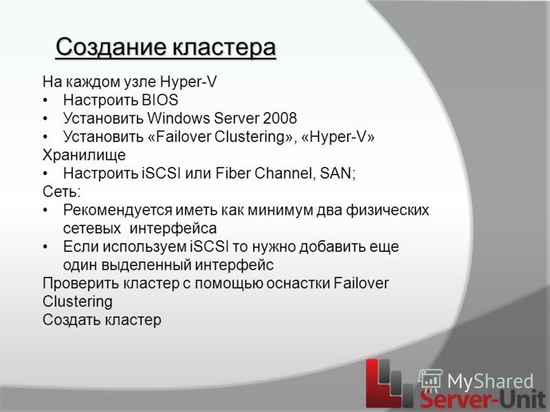Создание кластера На каждом узле Hyper-V Настроить BIOS Установить Windows Server 2008 Установить «Failover Clustering», «Hyper-V» Хранилище Настроить iSCSI или Fiber Channel, SAN; Сеть: Рекомендуется иметь как минимум два физических сетевых интерфей