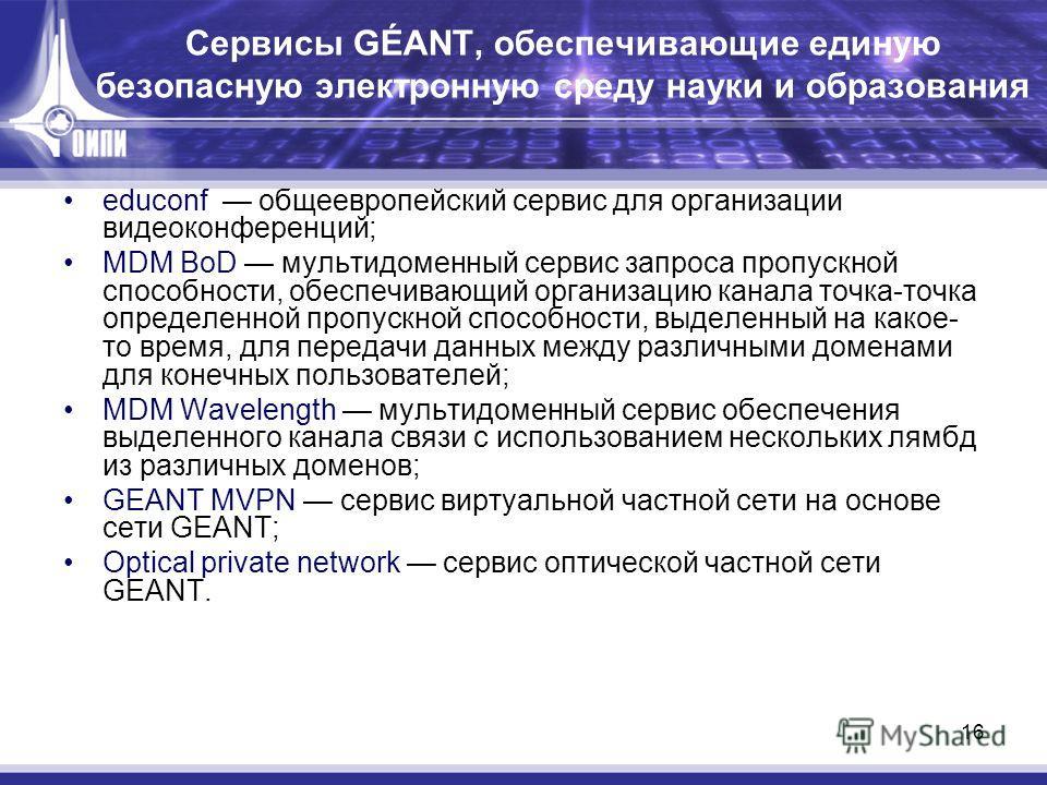 16 Сервисы GÉANT, обеспечивающие единую безопасную электронную среду науки и образования educonf общеевропейский сервис для организации видеоконференций; MDM BoD мультидоменный сервис запроса пропускной способности, обеспечивающий организацию канала