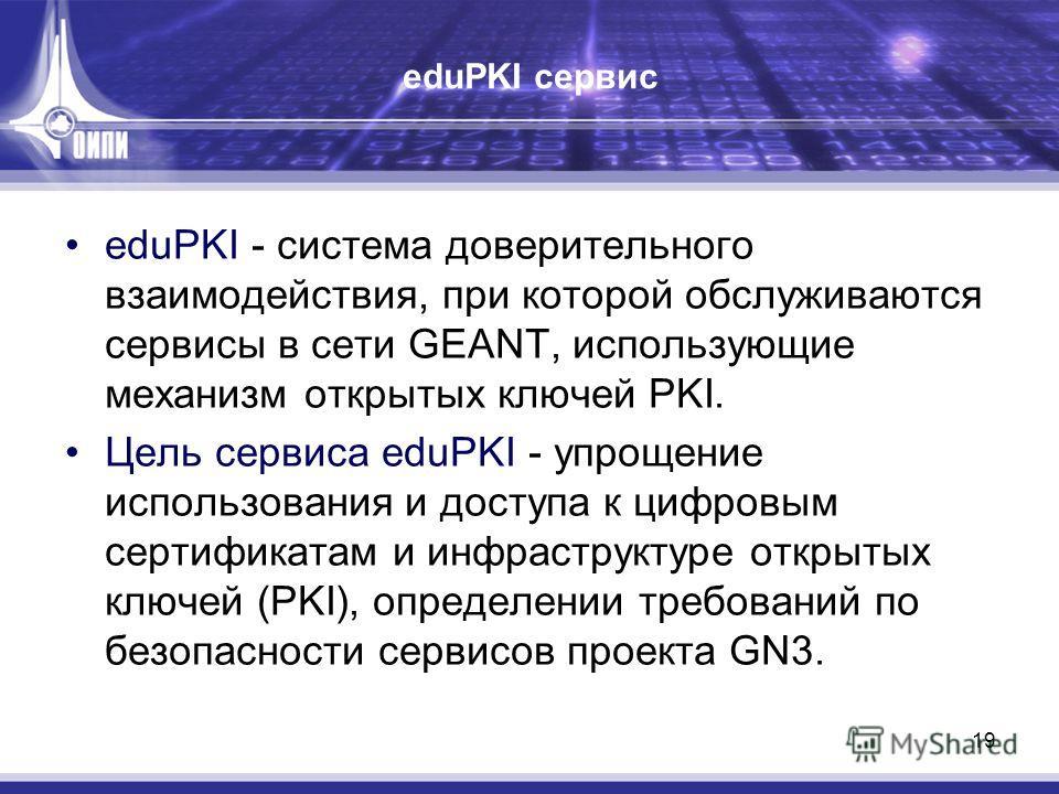 19 eduPKI сервис eduPKI - система доверительного взаимодействия, при которой обслуживаются сервисы в сети GEANT, использующие механизм открытых ключей PKI. Цель сервиса eduPKI - упрощение использования и доступа к цифровым сертификатам и инфраструкту