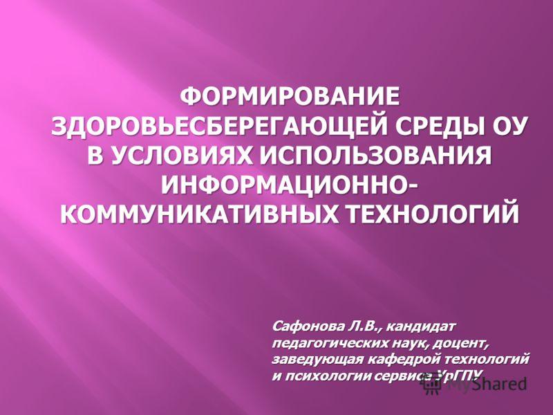 ФОРМИРОВАНИЕ ЗДОРОВЬЕСБЕРЕГАЮЩЕЙ СРЕДЫ ОУ В УСЛОВИЯХ ИСПОЛЬЗОВАНИЯ ИНФОРМАЦИОННО- КОММУНИКАТИВНЫХ ТЕХНОЛОГИЙ Сафонова Л.В., кандидат педагогических наук, доцент, заведующая кафедрой технологий и психологии сервиса УрГПУ