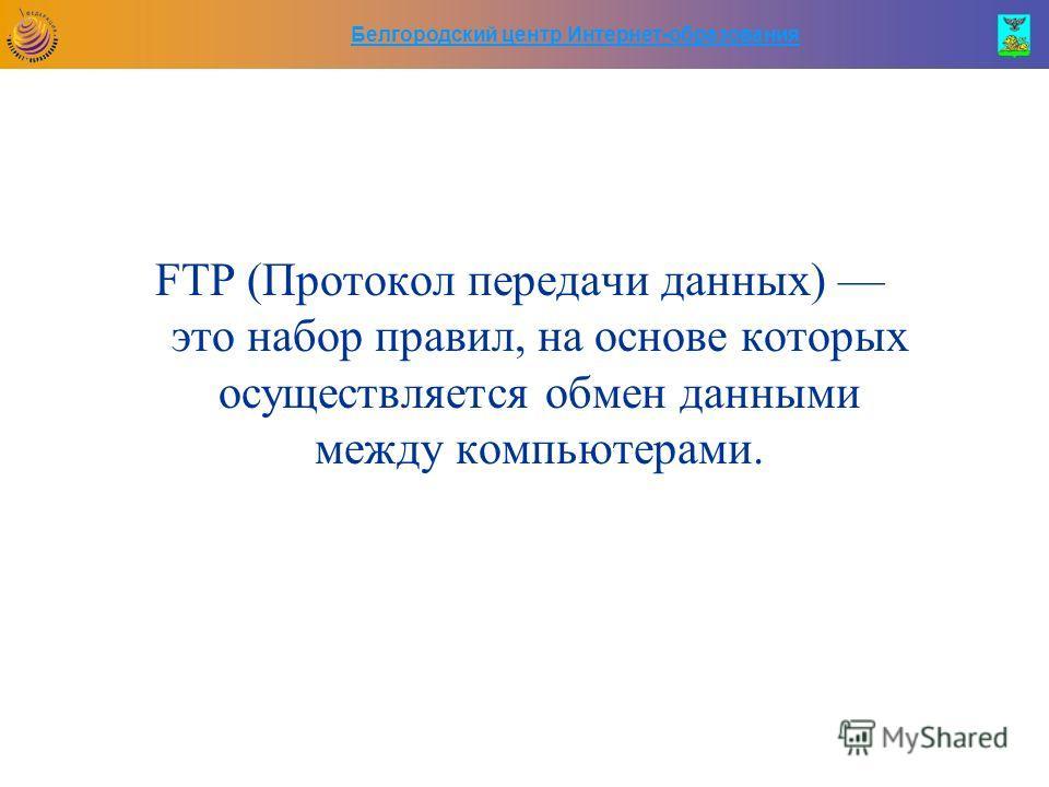 Белгородский центр Интернет-образования FTP (Протокол передачи данных) это набор правил, на основе которых осуществляется обмен данными между компьютерами.