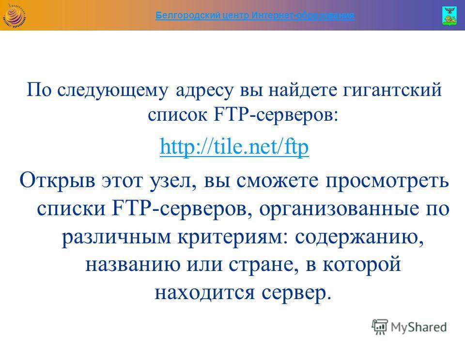 Белгородский центр Интернет-образования По следующему адресу вы найдете гигантский список FTP-серверов: http://tile.net/ftp Открыв этот узел, вы сможете просмотреть списки FTP-серверов, организованные по различным критериям: содержанию, названию или