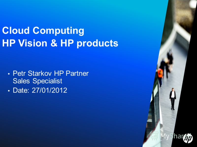 Cloud Computing HP Vision & HP products Petr Starkov HP Partner Sales Specialist Date: 27/01/2012