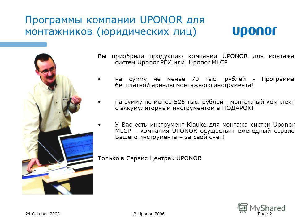 24 October 2005© Uponor 2006Page 2 Программы компании UPONOR для монтажников (юридических лиц) Вы приобрели продукцию компании UPONOR для монтажа систем Uponor PEX или Uponor MLCP на сумму не менее 70 тыс. рублей - Программа бесплатной аренды монтажн