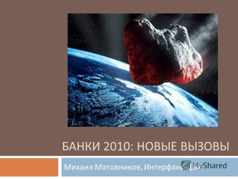 БАНКИ 2010: НОВЫЕ ВЫЗОВЫ Михаил Матовников, Интерфакс - ЦЭА