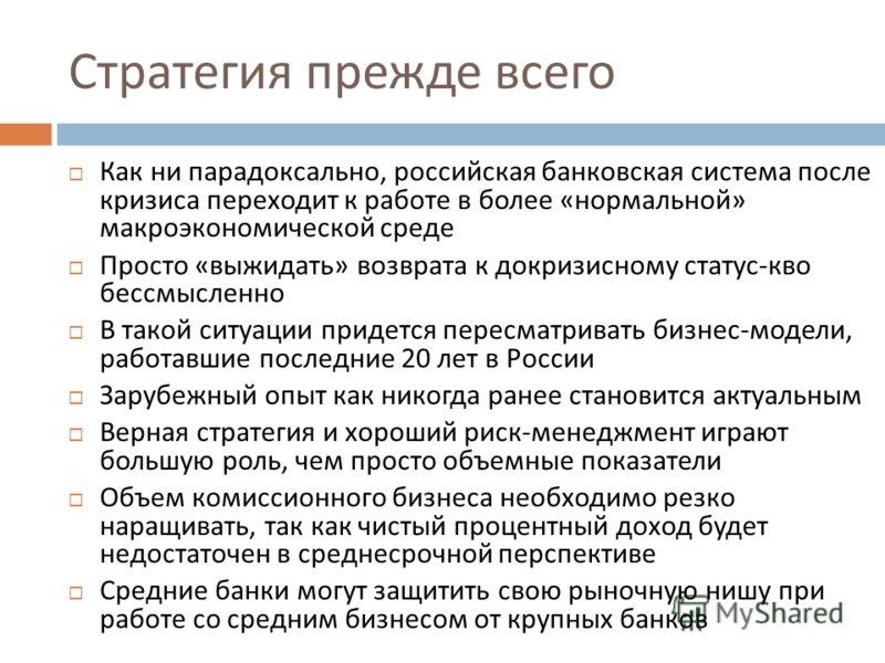 Стратегия прежде всего Как ни парадоксально, российская банковская система после кризиса переходит к работе в более « нормальной » макроэкономической среде Просто « выжидать » возврата к докризисному статус - кво бессмысленно В такой ситуации придетс