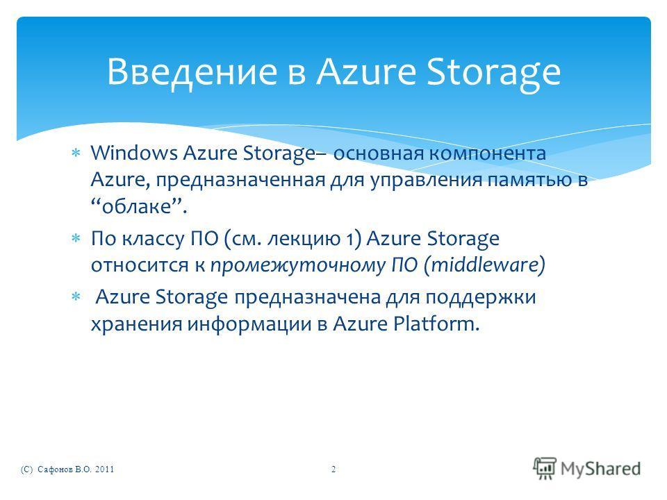 Windows Azure Storage– основная компонента Azure, предназначенная для управления памятью в облаке. По классу ПО (см. лекцию 1) Azure Storage относится к промежуточному ПО (middleware) Azure Storage предназначена для поддержки хранения информации в Az
