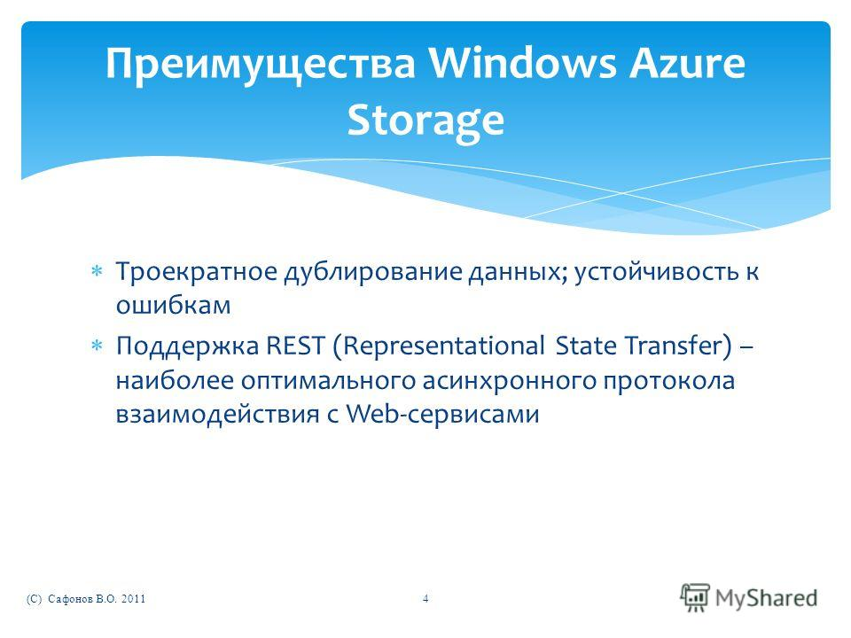 Троекратное дублирование данных; устойчивость к ошибкам Поддержка REST (Representational State Transfer) – наиболее оптимального асинхронного протокола взаимодействия с Web-сервисами (C) Сафонов В.О. 20114 Преимущества Windows Azure Storage
