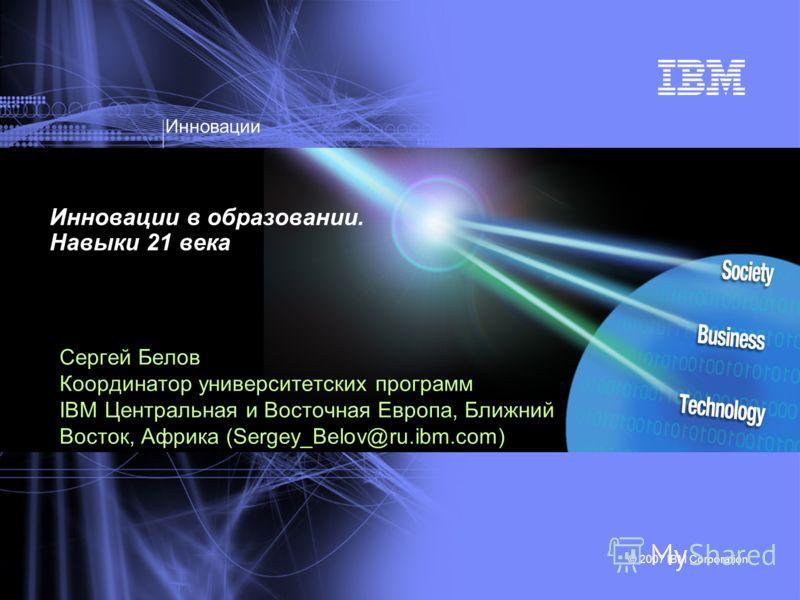 Инновации © 2007 IBM Corporation Инновации в образовании. Навыки 21 века Сергей Белов Координатор университетских программ IBM Центральная и Восточная Европа, Ближний Восток, Африка (Sergey_Belov@ru.ibm.com)