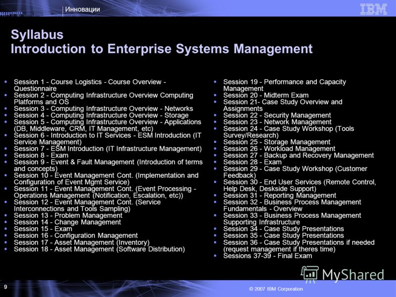 Инновации © 2007 IBM Corporation 9 Syllabus Introduction to Enterprise Systems Management Session 1 - Course Logistics - Course Overview - Questionnaire Session 2 - Computing Infrastructure Overview Computing Platforms and OS Session 3 - Computing In