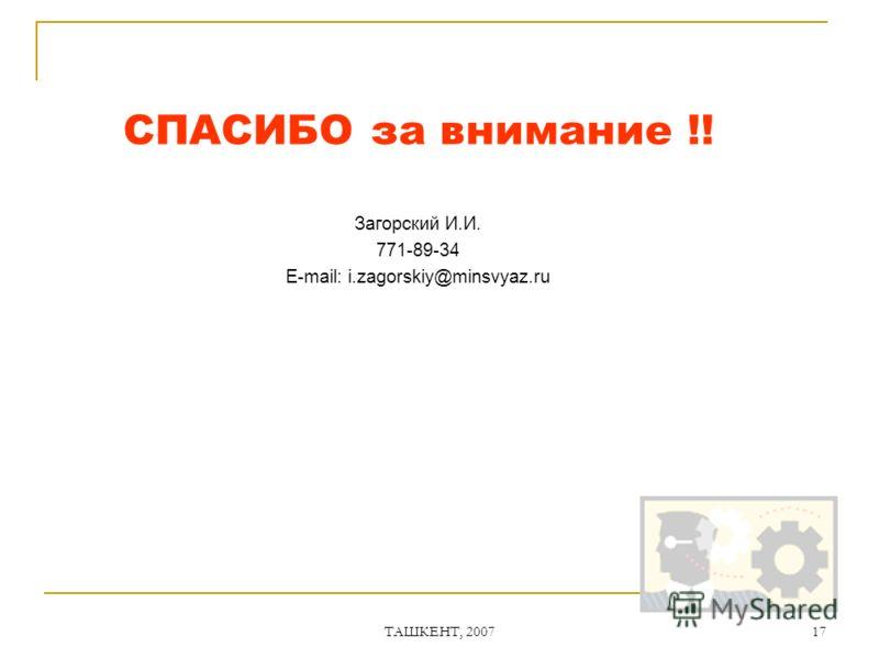 ТАШКЕНТ, 2007 17 СПАСИБО за внимание !! Загорский И.И. 771-89-34 E-mail: i.zagorskiy@minsvyaz.ru
