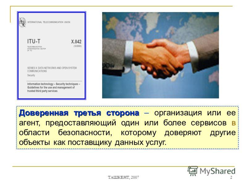 ТАШКЕНТ, 2007 2 Доверенная третья сторона Доверенная третья сторона – организация или ее агент, предоставляющий один или более сервисов в области безопасности, которому доверяют другие объекты как поставщику данных услуг.