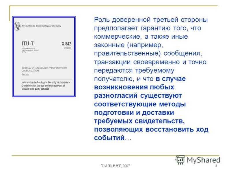 ТАШКЕНТ, 2007 3 Роль доверенной третьей стороны предполагает гарантию того, что коммерческие, а также иные законные (например, правительственные) сообщения, транзакции своевременно и точно передаются требуемому получателю, и что в случае возникновени