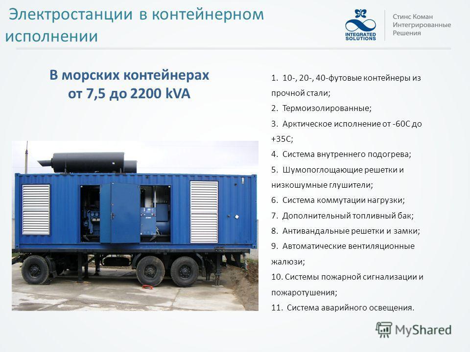 Электростанции в контейнерном исполнении 1. 10-, 20-, 40-футовые контейнеры из прочной стали; 2. Термоизолированные; 3. Арктическое исполнение от -60С до +35С; 4. Система внутреннего подогрева; 5. Шумопоглощающие решетки и низкошумные глушители; 6. С