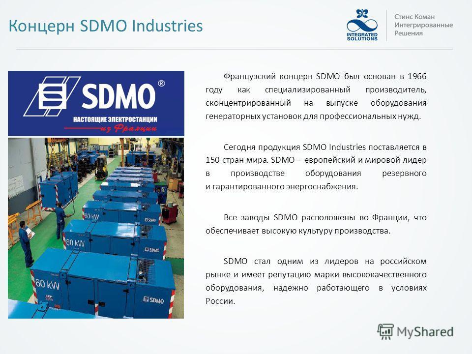 Французский концерн SDMO был основан в 1966 году как специализированный производитель, сконцентрированный на выпуске оборудования генераторных установок для профессиональных нужд. Сегодня продукция SDMO Industries поставляется в 150 стран мира. SDMO