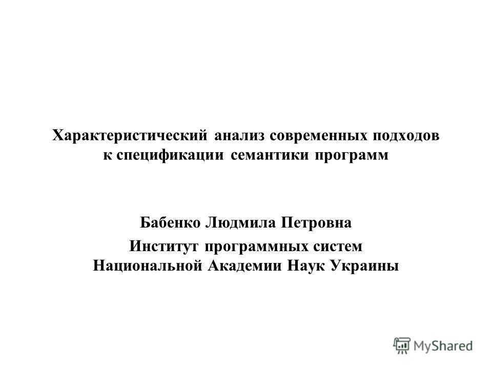 Характеристический анализ современных подходов к спецификации семантики программ Бабенко Людмила Петровна Институт программных систем Национальной Академии Наук Украины