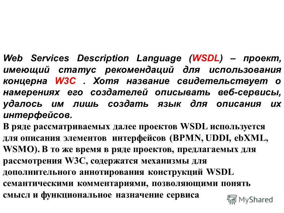 Web Services Description Language (WSDL) – проект, имеющий статус рекомендаций для использования концерна W3C. Хотя название свидетельствует о намерениях его создателей описывать веб-сервисы, удалось им лишь создать язык для описания их интерфейсов.