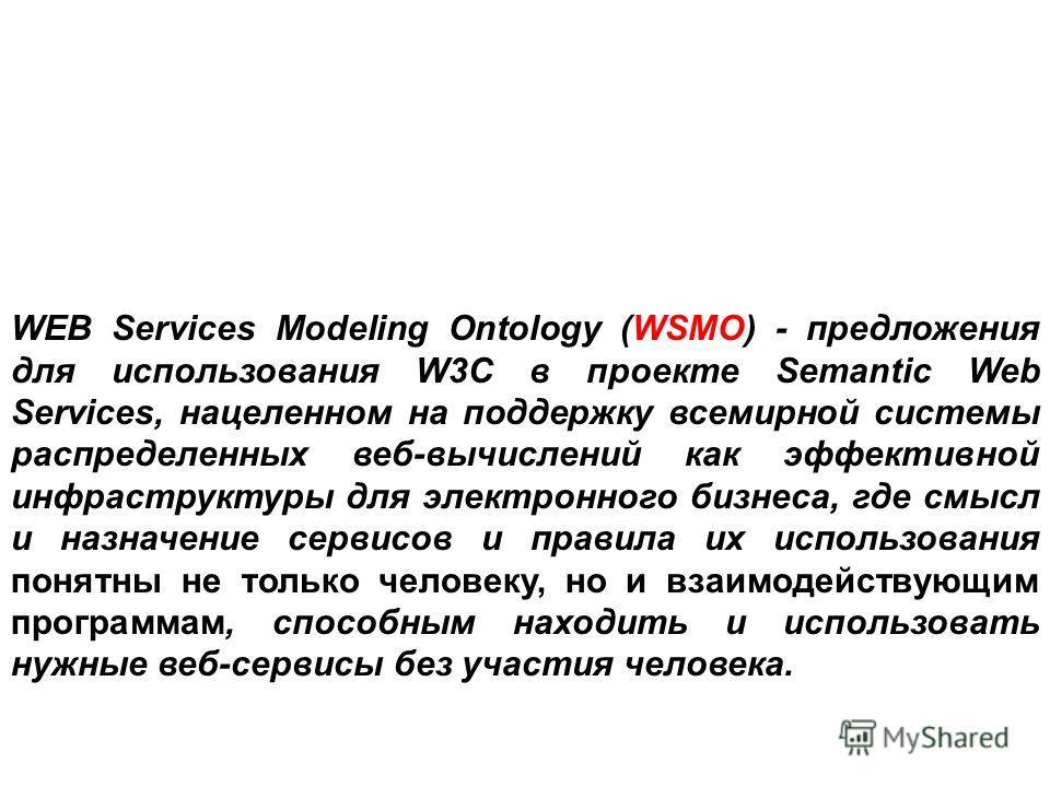 WEB Services Modeling Ontology (WSMO) - предложения для использования W3C в проекте Semantic Web Services, нацеленном на поддержку всемирной системы распределенных веб-вычислений как эффективной инфраструктуры для электронного бизнеса, где смысл и на