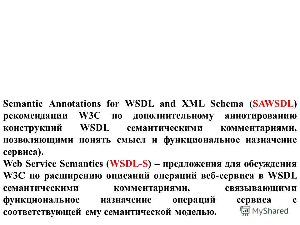Semantic Annotations for WSDL and XML Schema (SAWSDL) рекомендации W3C по дополнительному аннотированию конструкций WSDL семантическими комментариями, позволяющими понять смысл и функциональное назначение сервиса). Web Service Semantics (WSDL-S) – пр
