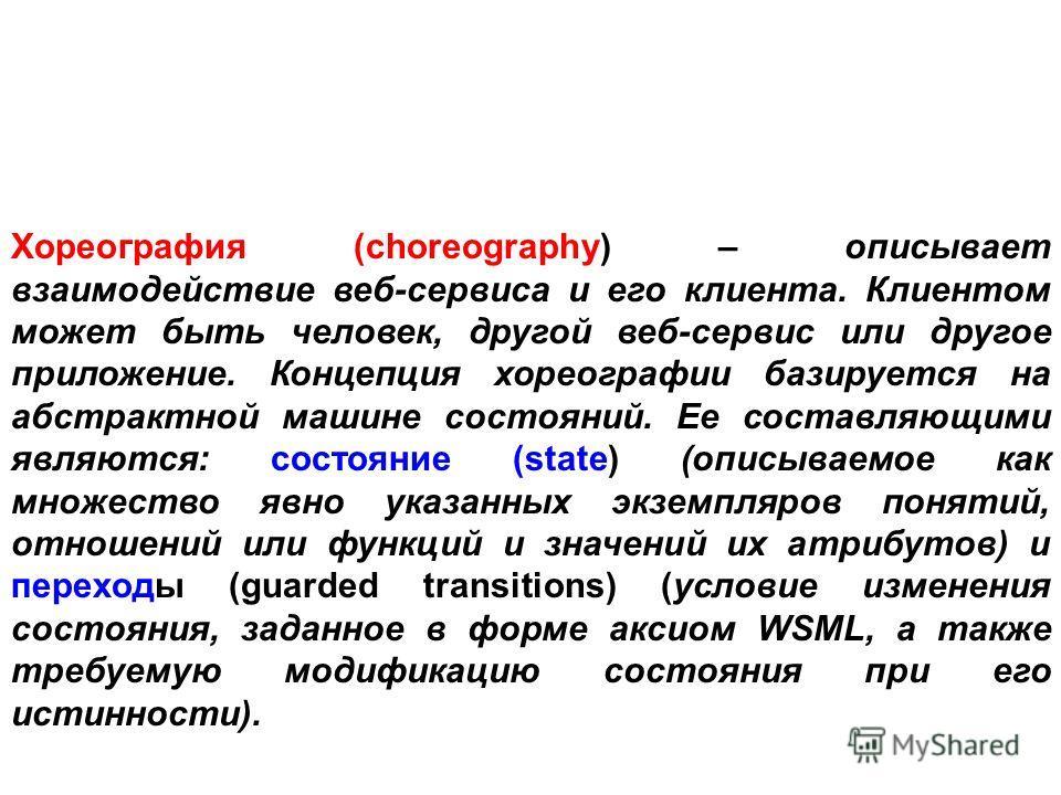 Хореография (choreography) – описывает взаимодействие веб-сервиса и его клиента. Клиентом может быть человек, другой веб-сервис или другое приложение. Концепция хореографии базируется на абстрактной машине состояний. Ее составляющими являются: состоя