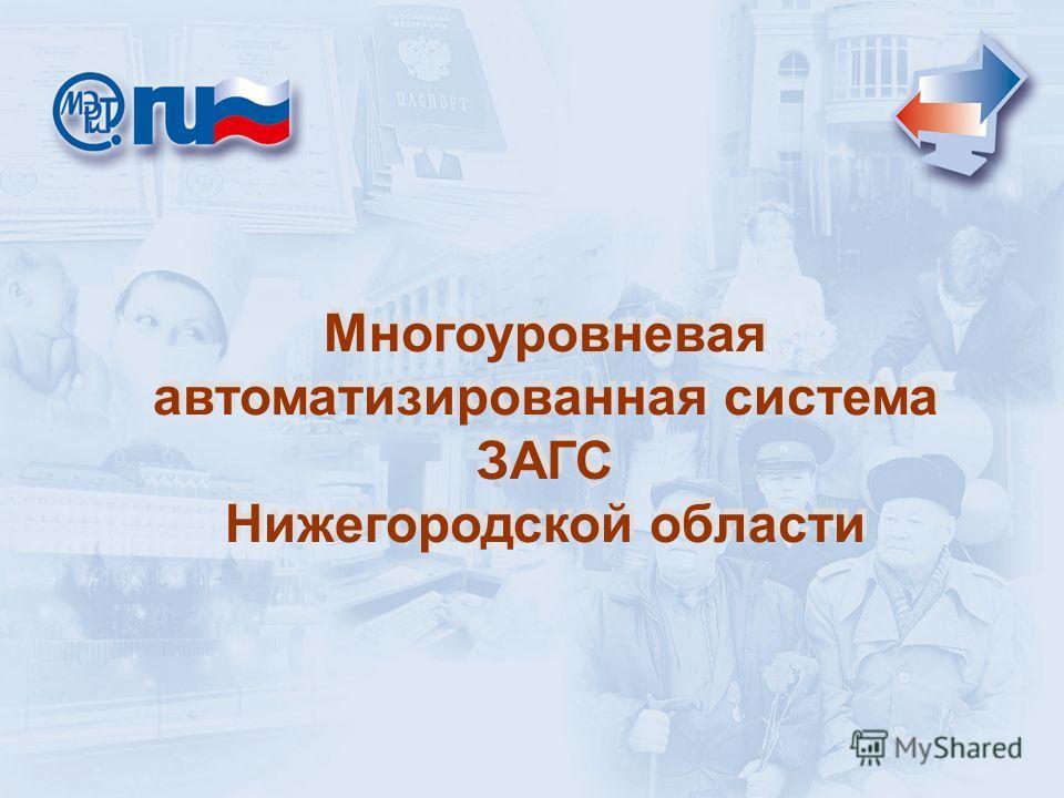 Многоуровневая автоматизированная система ЗАГС Нижегородской области Многоуровневая автоматизированная система ЗАГС Нижегородской области