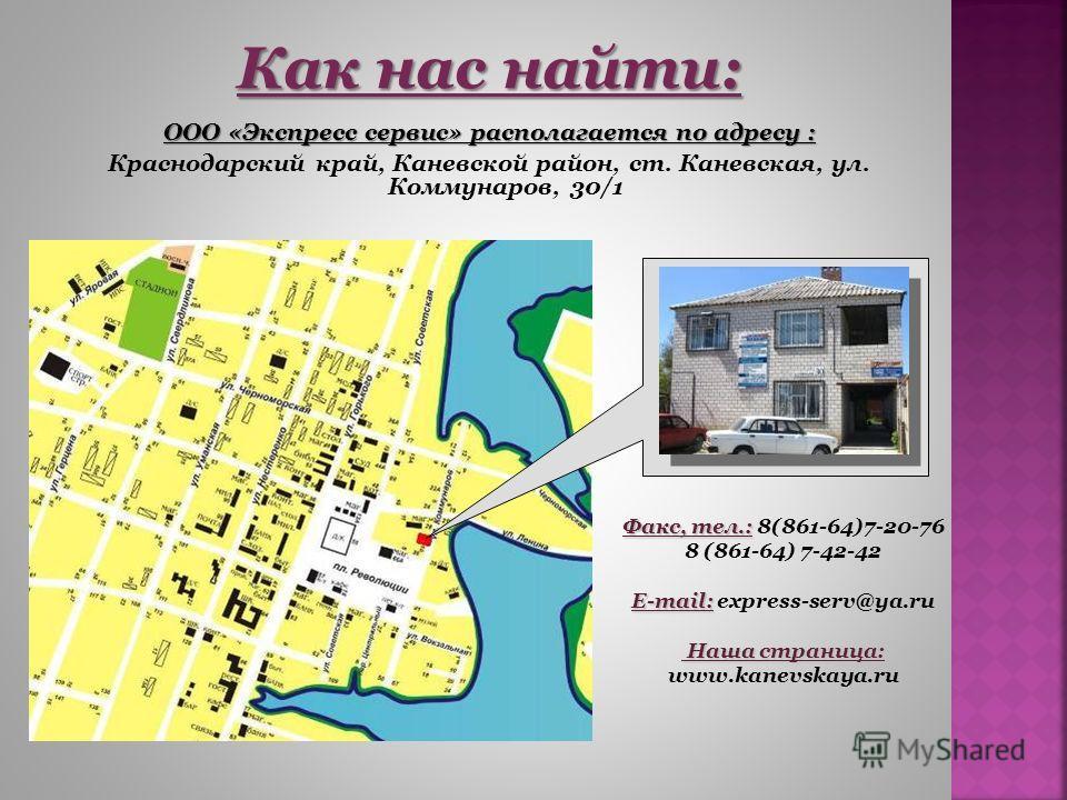 Как нас найти: ООО «Экспресс сервис» располагается по адресу : Краснодарский край, Каневской район, ст. Каневская, ул. Коммунаров, 30/1 Факс, тел.: Факс, тел.: 8(861-64)7-20-76 8 (861-64) 7-42-42 E-mail: E-mail: express-serv@ya.ru Наша страница: Наша