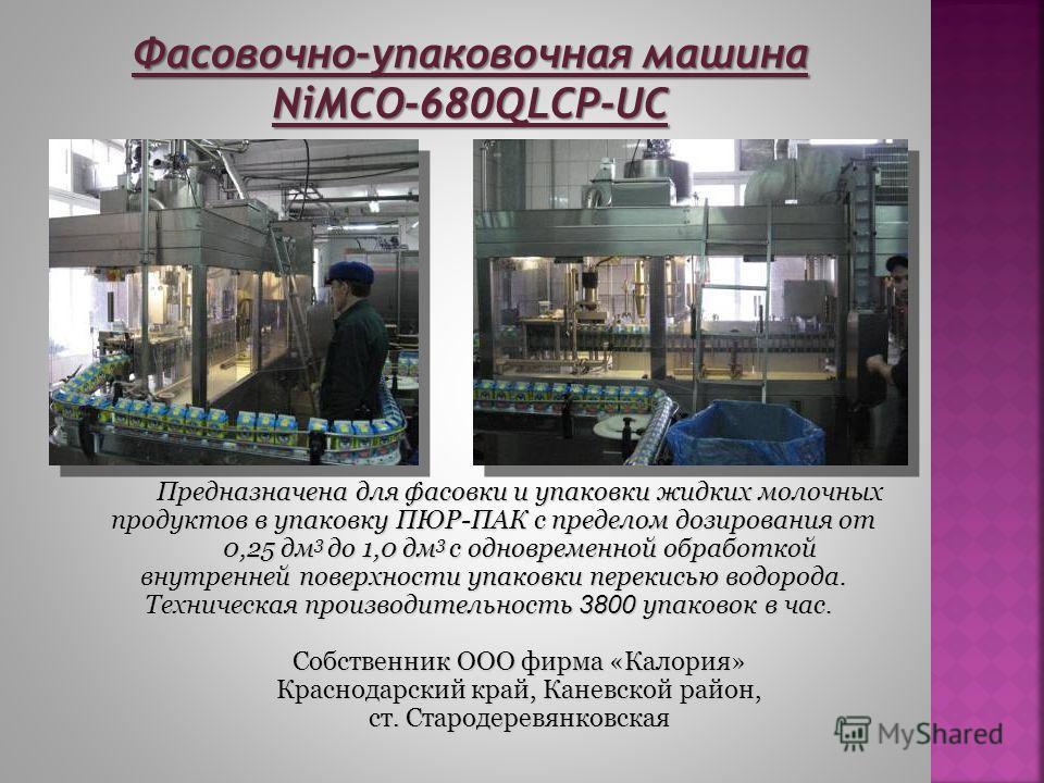 Фасовочно-упаковочная машина NiMCO-680QLCP-UC Предназначена для фасовки и упаковки жидких молочных продуктов в упаковку ПЮР-ПАК с пределом дозирования от 0,25 дм 3 до 1,0 дм 3 с одновременной обработкой внутренней поверхности упаковки перекисью водор