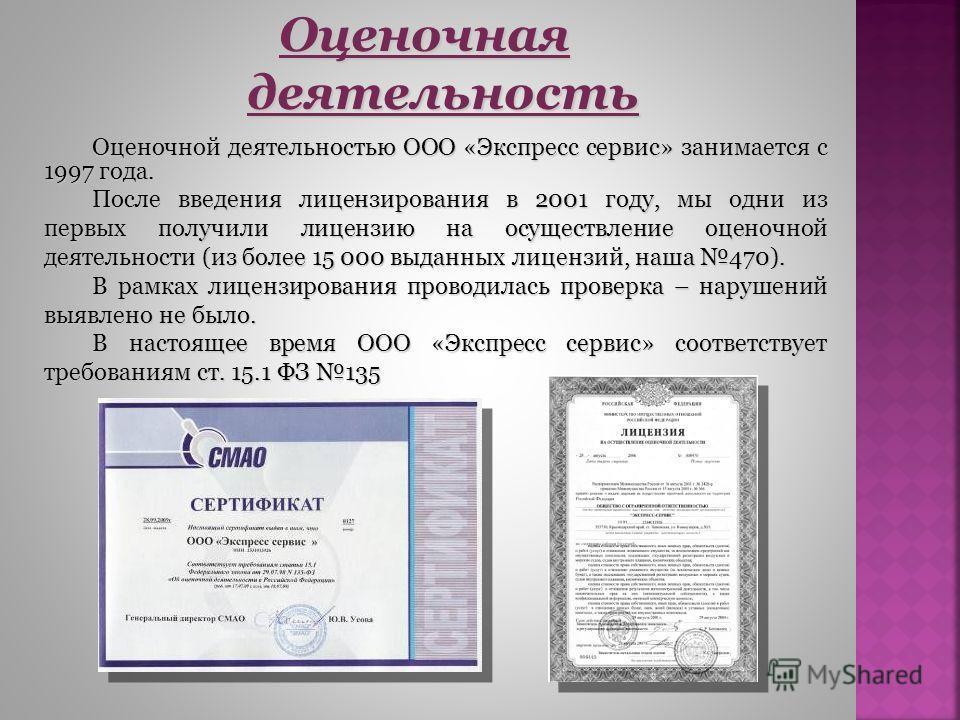 Оценочной деятельностью ООО «Экспресс сервис» занимается с 1997 года. После введения лицензирования в 2001 году, мы одни из первых получили лицензию на осуществление оценочной деятельности (из более 15 000 выданных лицензий, наша 470). В рамках лицен