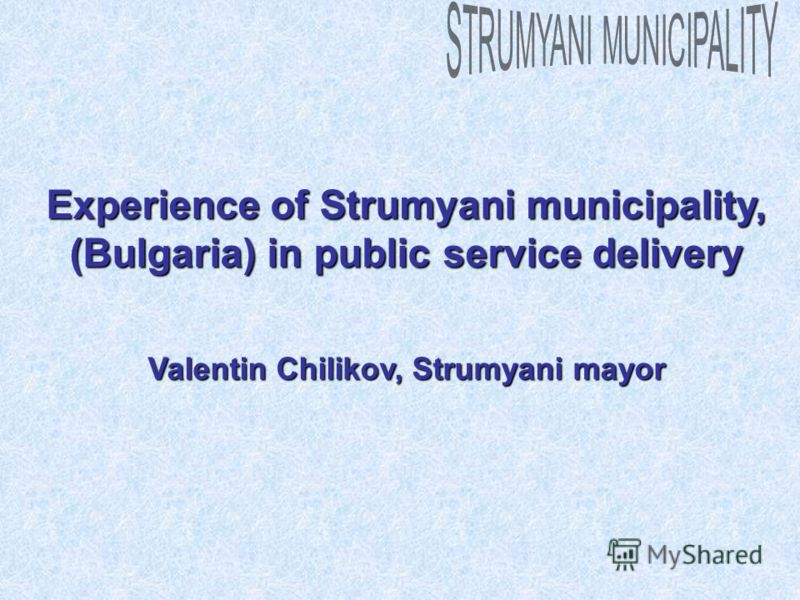 Experience of Strumyani municipality, (Bulgaria) in public service delivery Valentin Chilikov, Strumyani mayor