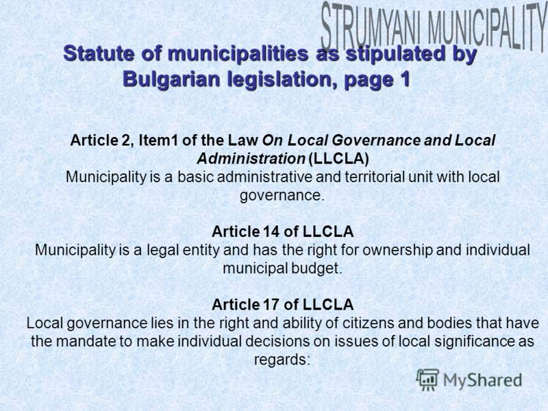 Statute of municipalities as stipulated by Bulgarian legislation, page 1 Statute of municipalities as stipulated by Bulgarian legislation, page 1 Article 2, Item1 of the Law On Local Governance and Local Administration (LLCLA) Municipality is a basic