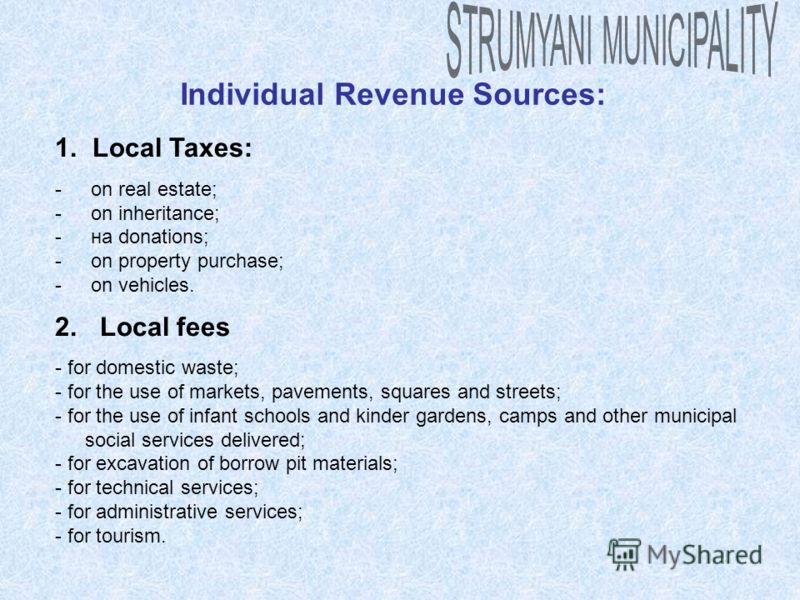 Individual Revenue Sources: 1. Local Taxes: - on real estate; - on inheritance; - на donations; - on property purchase; - on vehicles. 2. Local fees - for domestic waste; - for the use of markets, pavements, squares and streets; - for the use of infa