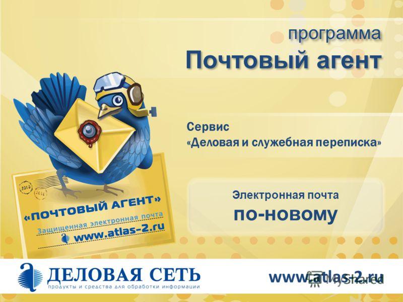 www.atlas-2.ru Почтовый агент программа Сервис «Деловая и служебная переписка» Электронная почта по-новому