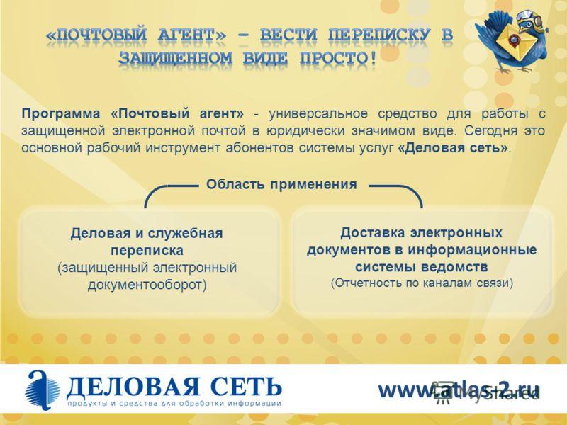 www.atlas-2.ru Программа «Почтовый агент» - универсальное средство для работы с защищенной электронной почтой в юридически значимом виде. Сегодня это основной рабочий инструмент абонентов системы услуг «Деловая сеть». Область применения Деловая и слу