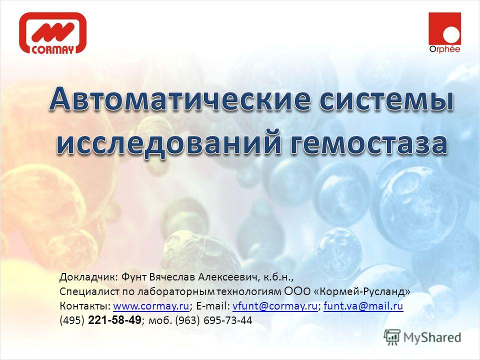 Докладчик: Фунт Вячеслав Алексеевич, к.б.н., Специалист по лабораторным технологиям ОО О «Кормей-Русланд» Контакты: www.cormay.ru; E-mail: vfunt@cormay.ru; funt.va@mail.ruwww.cormay.ruvfunt@cormay.rufunt.va@mail.ru (495) 221-58-49 ; моб. (963) 695-73