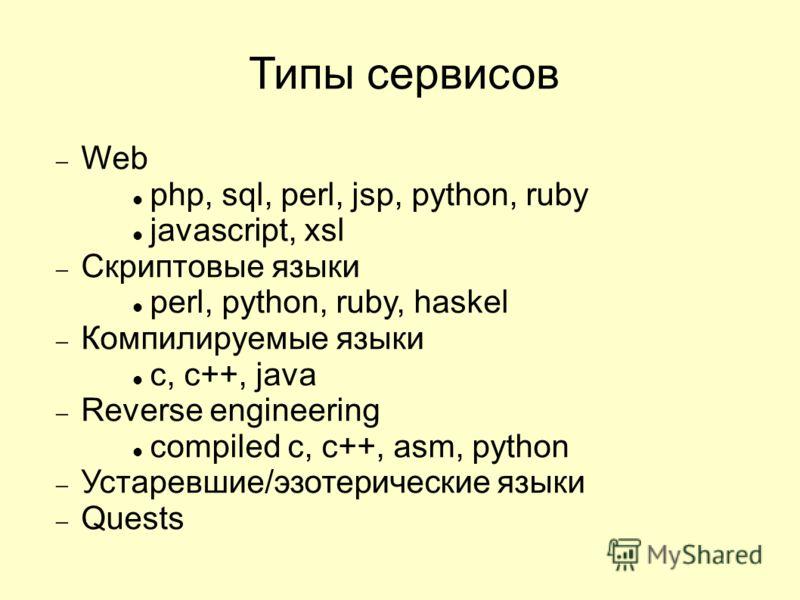 Типы сервисов Web php, sql, perl, jsp, python, ruby javascript, xsl Скриптовые языки perl, python, ruby, haskel Компилируемые языки c, c++, java Reverse engineering compiled c, c++, asm, python Устаревшие/эзотерические языки Quests