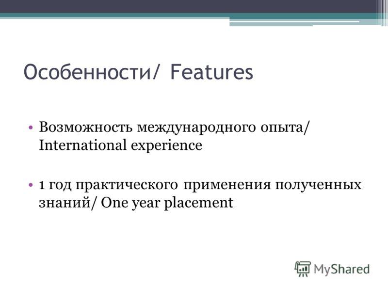 Особенности/ Features Возможность международного опыта/ International experience 1 год практического применения полученных знаний/ One year placement