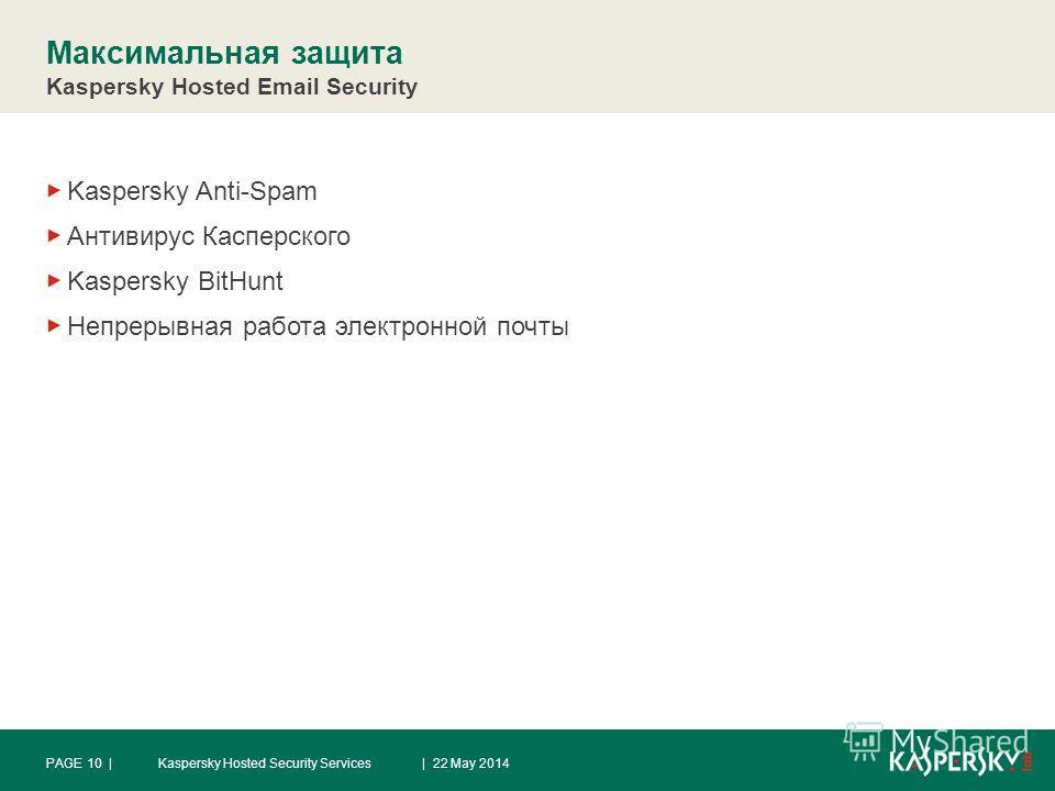 Максимальная защита Kaspersky Hosted Email Security Kaspersky Anti-Spam Антивирус Касперского Kaspersky BitHunt Непрерывная работа электронной почты | 22 May 2014Kaspersky Hosted Security ServicesPAGE 10 |