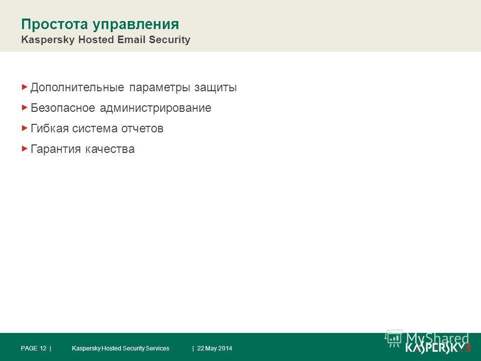 Простота управления Kaspersky Hosted Email Security Дополнительные параметры защиты Безопасное администрирование Гибкая система отчетов Гарантия качества | 22 May 2014Kaspersky Hosted Security ServicesPAGE 12 |
