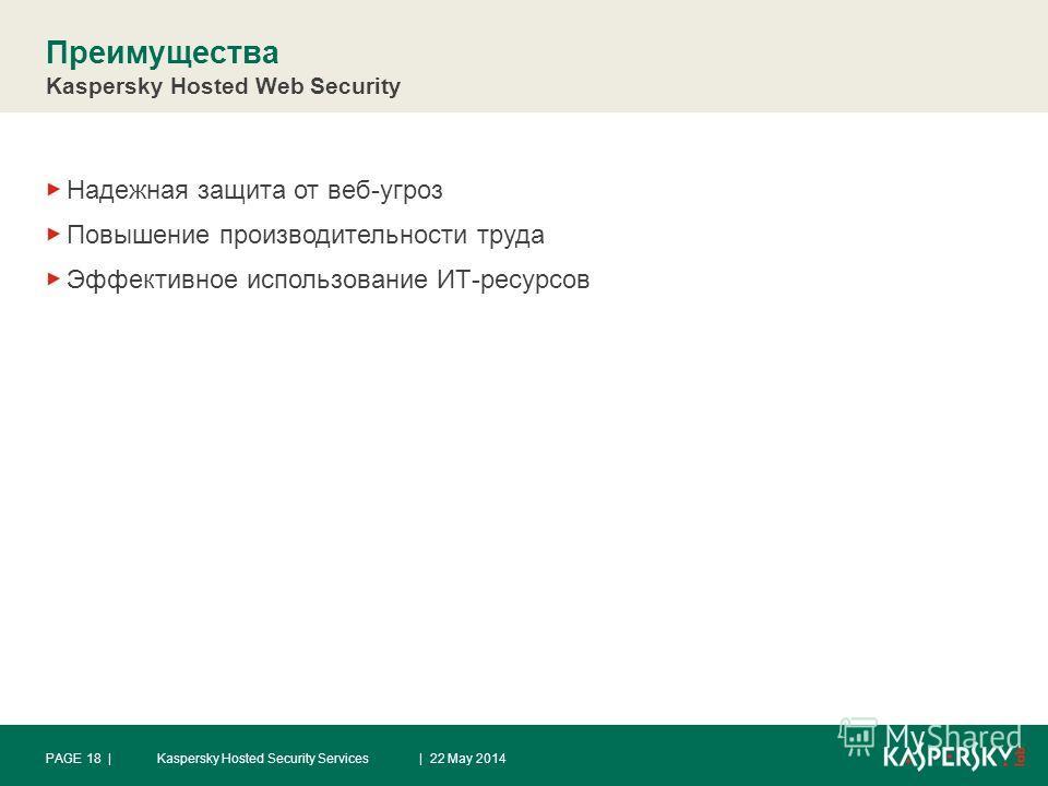 Преимущества Kaspersky Hosted Web Security Надежная защита от веб-угроз Повышение производительности труда Эффективное использование ИТ-ресурсов | 22 May 2014PAGE 18 |Kaspersky Hosted Security Services