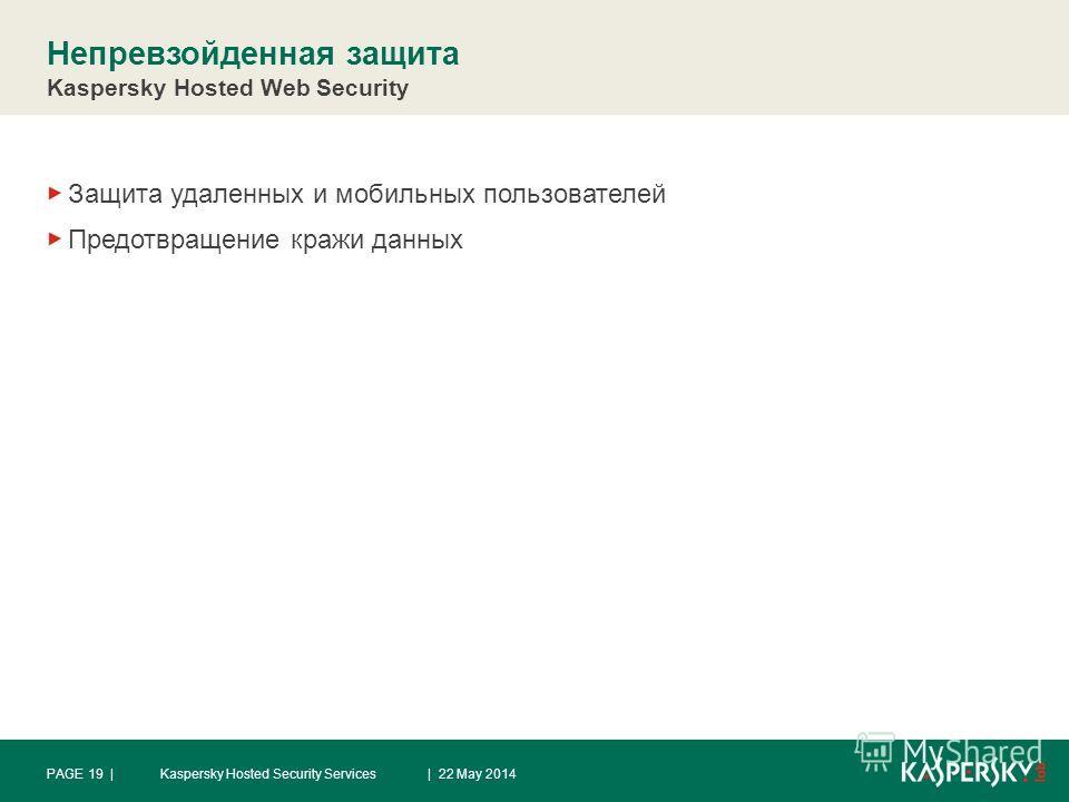 Непревзойденная защита Kaspersky Hosted Web Security Защита удаленных и мобильных пользователей Предотвращение кражи данных | 22 May 2014PAGE 19 |Kaspersky Hosted Security Services