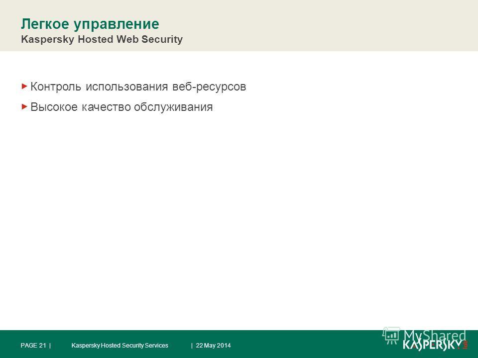 Легкое управление Kaspersky Hosted Web Security Контроль использования веб-ресурсов Высокое качество обслуживания | 22 May 2014PAGE 21 |Kaspersky Hosted Security Services