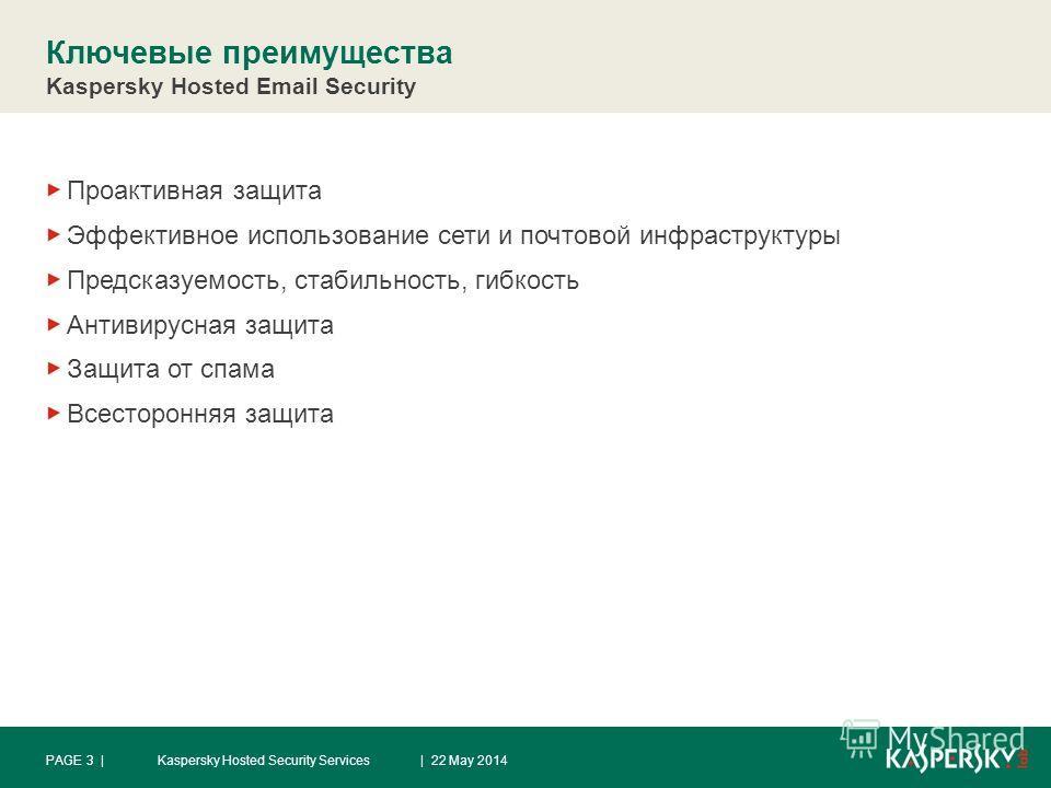 Ключевые преимущества Kaspersky Hosted Email Security Проактивная защита Эффективное использование сети и почтовой инфраструктуры Предсказуемость, стабильность, гибкость Антивирусная защита Защита от спама Всесторонняя защита | 22 May 2014PAGE 3 |Kas