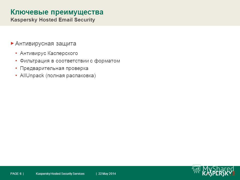 Ключевые преимущества Kaspersky Hosted Email Security Антивирусная защита Антивирус Касперского Фильтрация в соответствии с форматом Предварительная проверка AllUnpack (полная распаковка) | 22 May 2014PAGE 6 |Kaspersky Hosted Security Services
