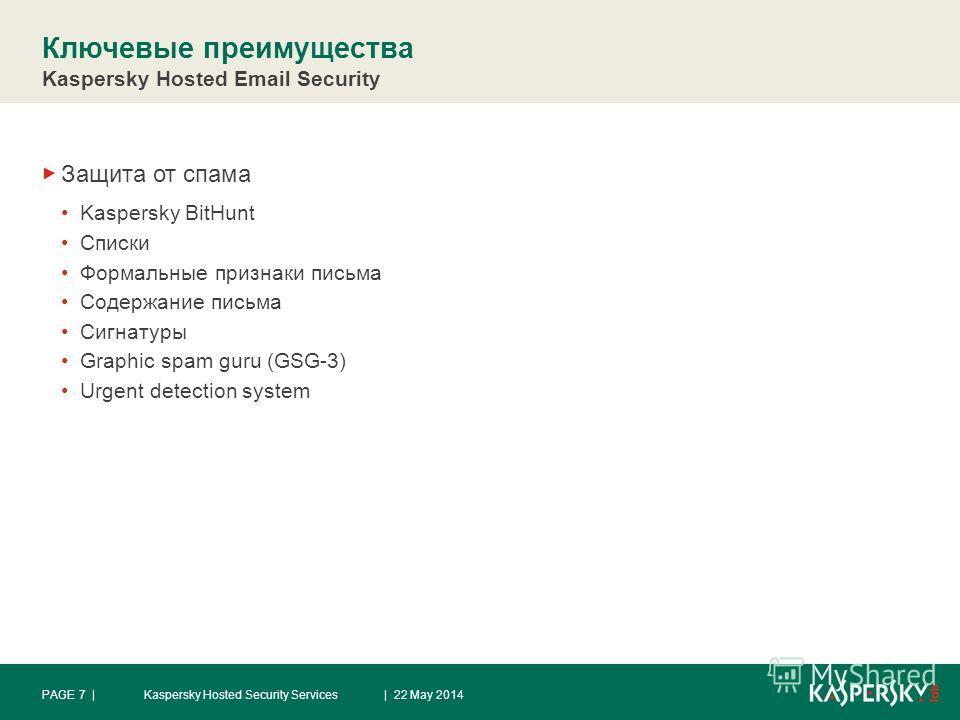 Ключевые преимущества Kaspersky Hosted Email Security Защита от спама Kaspersky BitHunt Списки Формальные признаки письма Содержание письма Сигнатуры Graphic spam guru (GSG-3) Urgent detection system | 22 May 2014PAGE 7 |Kaspersky Hosted Security Ser