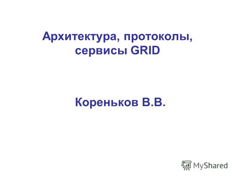 Архитектура, протоколы, сервисы GRID Кореньков В.В.