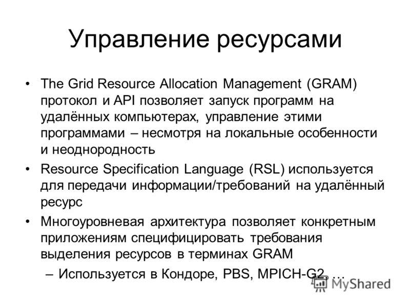 Управление ресурсами The Grid Resource Allocation Management (GRAM) протокол и API позволяет запуск программ на удалённых компьютерах, управление этими программами – несмотря на локальные особенности и неоднородность Resource Specification Language (