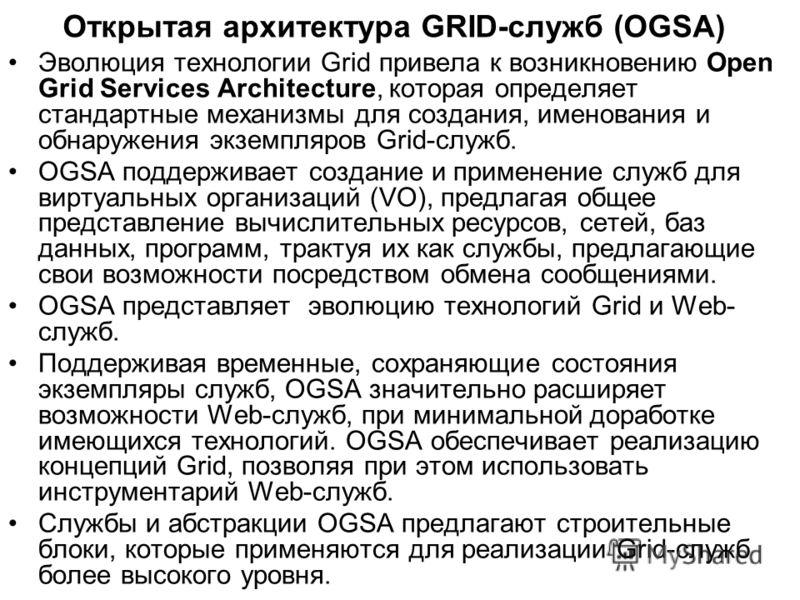 Открытая архитектура GRID-служб (OGSA) Эволюция технологии Grid привела к возникновению Open Grid Services Architecture, которая определяет стандартные механизмы для создания, именования и обнаружения экземпляров Grid-служб. OGSA поддерживает создани